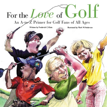 For the Love of Golf - An A-to-Z Primer for Golf Fans of All Ages eBook by Frederick C.  Klein