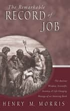 The Remarkable Record of Job - The Ancient Wisdom, Scientific Accuracy, & Life-Changing Message of an Amazing Book ebook by Dr. Henry M. Morris