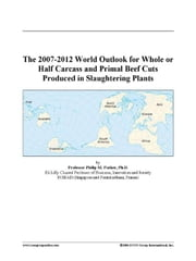 The 2007-2012 World Outlook for Whole or Half Carcass and Primal Beef Cuts Produced in Slaughtering Plants ebook by ICON Group International, Inc.
