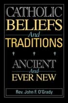 Catholic Beliefs and Traditions: Ancient and Ever New ebook by Rev. John F. O'Grady