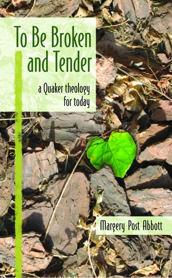 To Be Broken and Tender - A Quaker Theology for Today ebook by Margery Post Abbott