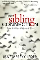 The Sibling Connection - How Siblings Shape Our Lives ebook by Jane Mersky Leder