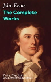 The Complete Works: Poetry, Plays, Letters and Extensive Biographies: Ode on a Grecian Urn + Ode to a Nightingale + Hyperion + Endymion + The Eve of St. Agnes + Isabella + Ode to Psyche + Lamia + Sonnets and more from one of the most beloved English  ebook by John  Keats