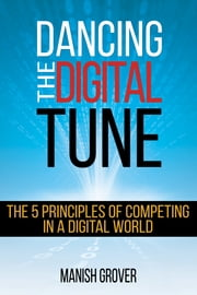 Dancing The Digital Tune: The 5 Principles of Competing in a Digital World - The 5 Principles of Competing in a Digital World ebook by Manish Grover