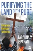 Purifying the Land of the Pure: Pakistan's Religious Minorities ebook by Farahnaz Ispahani