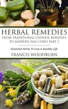 Herbal Remedies: From Traditional Chinese Remedies to Modern Day Cures Part 2 - Essential Herbs To Live A Healthy Life ebook by