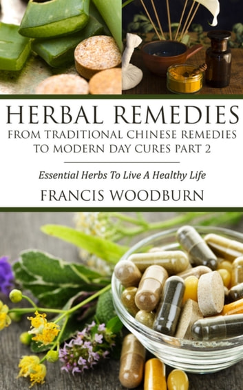 Herbal Remedies: From Traditional Chinese Remedies to Modern Day Cures Part 2 - Essential Herbs To Live A Healthy Life ebook by Francis Woodburn