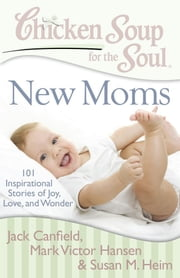 Chicken Soup for the Soul: New Moms - 101 Inspirational Stories of Joy, Love, and Wonder ebook by Jack Canfield,Mark Victor Hansen,Susan M. Heim