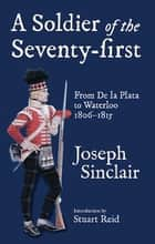 A Soldier of the Seventy-First - From De La Plata to Waterloo 1806–1815 ebook by Joseph Sinclair