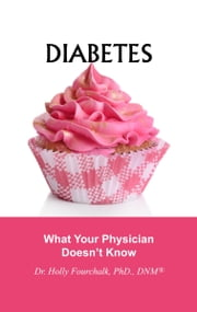 Diabetes: What Your Physician Doesn't Know ebook by Dr. Holly Fourchalk
