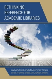 Rethinking Reference for Academic Libraries - Innovative Developments and Future Trends ebook by Carrie Forbes,Jennifer Bowers