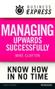 Business Express: Managing upwards successfully - Build a successful and effective working relationship with your boss ebook by Mike Clayton