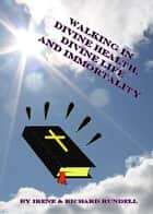 Walking in Divine Health, Divine LIfe and Immortality ebook by Richard Rundell