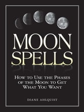 Moon Spells: How to Use the Phases of the Moon to Get What You Want ebook by Ahlquist, Diane