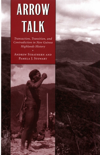 Arrow Talk - Transaction, Transition, and Contradiction in New Guinea Highlands History ebook by Andrew Strathern,Pamela T. Stewart