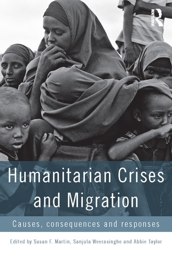 Humanitarian Crises and Migration - Causes, Consequences and Responses ebook by