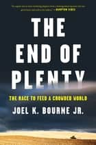 The End of Plenty: The Race to Feed a Crowded World ebook by Joel K. Bourne Jr