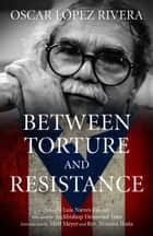 Oscar López Rivera - Between Torture and Resistance ebook by Archbishop Desmond Tutu, Matt Meyer, Rev. Nozomi Ikuta,...