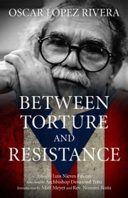 Oscar López Rivera - Between Torture and Resistance ebook by Archbishop Desmond Tutu,Matt Meyer,Rev. Nozomi Ikuta,Osacar López Rivera,Luis Nieves Falcón