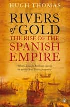 Rivers of Gold - The Rise of the Spanish Empire eBook by Hugh Thomas