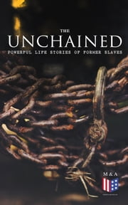 The Unchained: Powerful Life Stories of Former Slaves - Thousands of Recorded Interviews, Memoirs & Narratives of Former Slaves (Including Historical Documents & Legislative Progress of Civil Rights Movement) ebook by Frederick Douglass, Harriet Jacobs, Solomon Northup,...