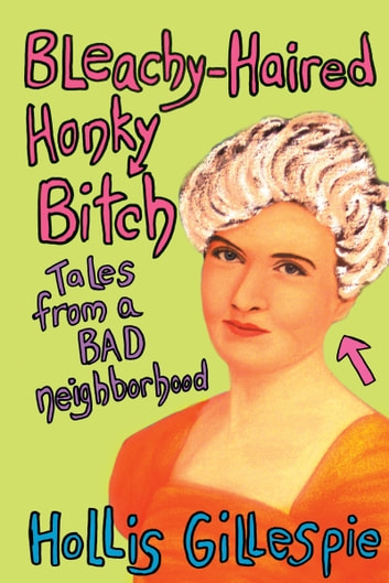 Bleachy-Haired Honky Bitch - Tales from a Bad Neighborhood ebook by Hollis Gillespie