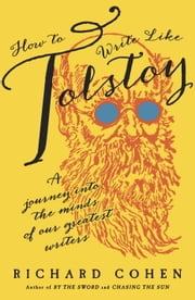How to Write Like Tolstoy - A Journey into the Minds of Our Greatest Writers ebook by Richard Cohen