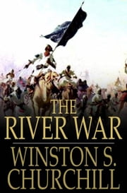 The River War - An Historical Account of the Reconquest of the Soudan ebook by Winston S. Churchill