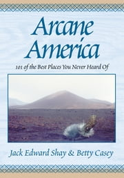 Arcane America - 101 of the Best Places You Never Heard of ebook by Jack Edward Shay