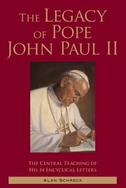 The Legacy of Pope John Paul II: The Central Teaching of His 14 Encyclical Letters ebook by Alan Schreck