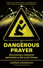 Dangerous Prayer - Discovering a Missional Spirituality in the Lord's Prayer ebook by Darren Cronshaw