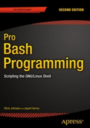 Pro Bash Programming, Second Edition - Scripting the GNU/Linux Shell ebook by Chris Johnson,Jayant Varma