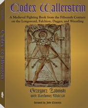 Codex Wallerstein: A Medieval Fighting Book from the Fifteenth Century on the Longsword, Falchion, Dagger, and Wrestling ebook by Zabinski, Grzegorz