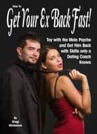 How to Get Your Ex Back Fast! Toy with the Male Psyche and Get Him Back With Skills Only a Dating Coach Knows - Relationship and Dating Advice for Women Book 18, #4 ebook by Gregg Michaelsen