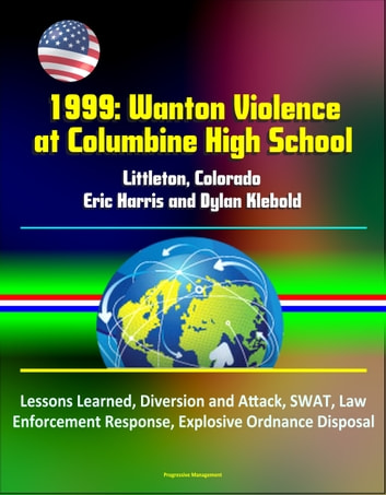 1999: Wanton Violence at Columbine High School - Littleton, Colorado, Eric Harris and Dylan Klebold, Lessons Learned, Diversion and Attack, SWAT, Law Enforcement Response, Explosive Ordnance Disposal ebook by Progressive Management