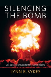 Silencing the Bomb - One Scientist's Quest to Halt Nuclear Testing ebook by Lynn R. Sykes