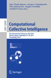 Computational Collective Intelligence - 9th International Conference, ICCCI 2017, Nicosia, Cyprus, September 27-29, 2017, Proceedings, Part I ebook by Ngoc Thanh Nguyen, George A. Papadopoulos, Piotr Jędrzejowicz,...