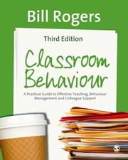 Classroom Behaviour - A Practical Guide to Effective Teaching, Behaviour Management and Colleague Support ebook by Dr Bill Rogers