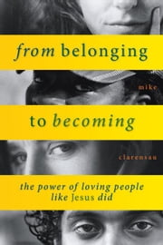 From Belonging to Becoming: The Power of Loving People Like Jesus Did ebook by Clarensau, Mike