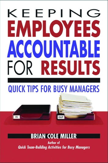 Keeping Employees Accountable for Results - Quick Tips for Busy Managers ebook by Brian Miller