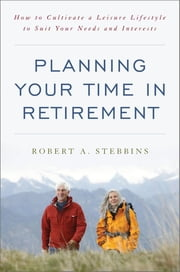 Planning Your Time in Retirement - How to Cultivate a Leisure Lifestyle to Suit Your Needs and Interests ebook by Robert A. Stebbins