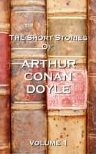 The Short Stories Of Sir Arthur Conan Doyle, Vol. 1 ebook by Arthur Conan Doyle