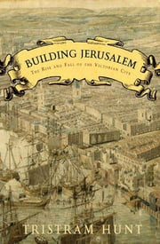 Building Jerusalem - The Rise and Fall of the Victorian City ebook by Tristram Hunt