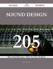 Sound Design 205 Success Secrets - 205 Most Asked Questions On Sound Design - What You Need To Know ebook by Shawn Alvarado