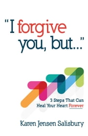 I Forgive You, But... - 3 Steps That Can Heal Your Heart Forever ebook by Karen Jensen Salisbury