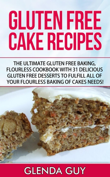 Gluten Free Cake Recipes: The Ultimate Gluten Free Baking, Flourless Cookbook with 31 Delicious Gluten Free Desserts to Fulfill all of your Flourless Baking of Cakes Needs! - flourless chocolate cake, flourless cooking ebook by Glenda Guy