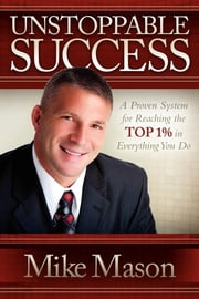 Unstoppable Success - A Proven System for Reaching the Top 1% in Everything You Do ebook by Mike Mason