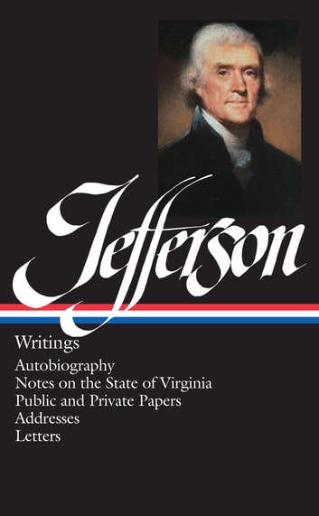 Thomas Jefferson: Writings - Autobiography / Notes on the State of Virginia / Public and Private Papers / Addresses ebook by Thomas Jefferson