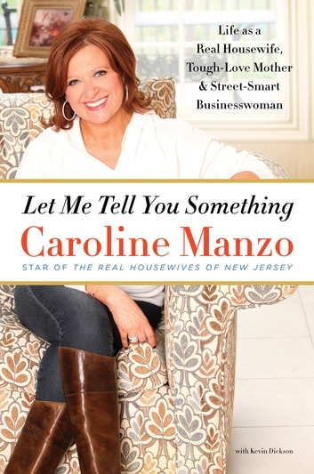 Let Me Tell You Something - Life as a Real Housewife, Tough-Love Mother, and Street-Smart Businesswoman ebook by Caroline Manzo