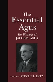 The Essential Agus - The Writings of Jacob B. Agus ebook by Steven T. Katz